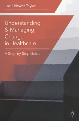 Understanding and Managing Change in Healthcare: A Step-by-Step Guide - Hewitt-Taylor, Jaqui