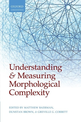 Understanding and Measuring Morphological Complexity - Baerman, Matthew (Editor), and Brown, Dunstan (Editor), and Corbett, Greville G. (Editor)