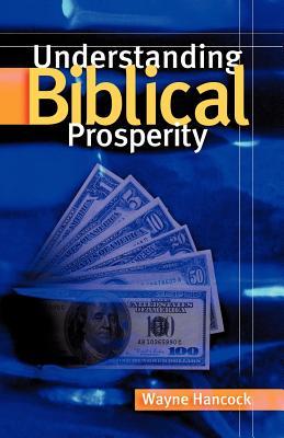 Understanding Biblical Prosperity - Hancock, Wayne