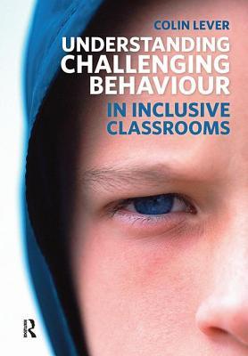 Understanding Challenging Behaviour in Inclusive Classrooms - Lever, Colin