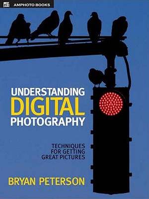 Understanding Digital Photography: Techniques for Getting Great Pictures - Peterson, Bryan