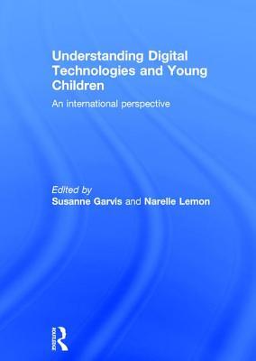 Understanding Digital Technologies and Young Children: An international perspective - Garvis, Susanne (Editor), and Lemon, Narelle (Editor)