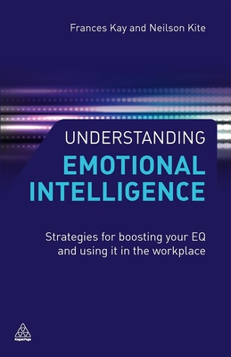 Understanding Emotional Intelligence: Strategies for Boosting Your EQ and Using it in the Workplace - Kite, Neilson, and Kay, Frances