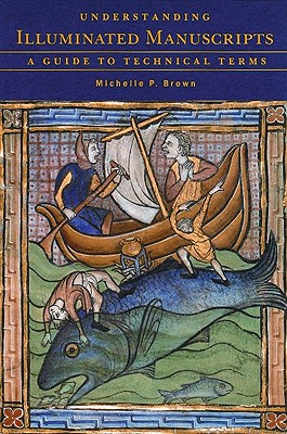 Understanding Illuminated Manuscripts: A Guide to Technical Terms - Brown, Michelle P