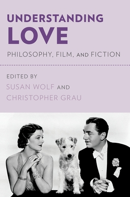 Understanding Love: Philosophy, Film, and Fiction - Wolf, Susan (Editor), and Grau, Christopher (Editor)