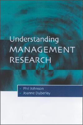 Understanding Management Research: An Introduction to Epistemology - Johnson, Phil, and Duberley, Joanne, Dr., and Johnson, Rex Jr