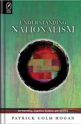 Understanding Nationalism: On Narrative, Cognitive Science, and Identity - Hogan, Patrick Colm