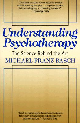 Understanding Psychotherapy: The Science Behind the Art - Basch, Michael Franz, and Basch, Carol G