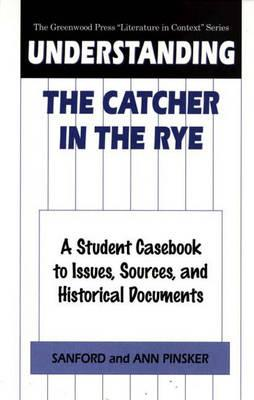 Understanding The Catcher in the Rye: A Student Casebook to Issues, Sources, and Historical Documents - Pinsker, Sanford, Professor, B.A., PH.D., and Pinsker, Ann