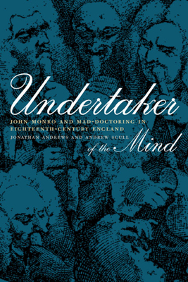 Undertaker of the Mind: John Monro and Mad-Doctoring in Eighteenth-Century England - Andrews, Jonathan