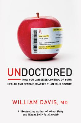 Undoctored: How You Can Seize Control of Your Health and Become Smarter Than Your Doctor - Davis, William, MD