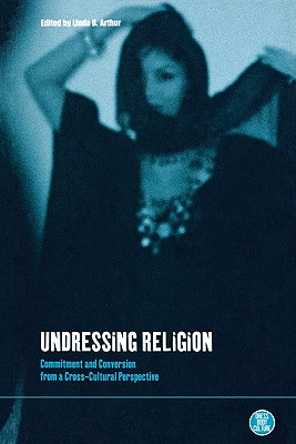 Undressing Religion: Commitment and Conversion from a Cross-Cultural Perspective - Arthur, Linda Boynton (Editor)