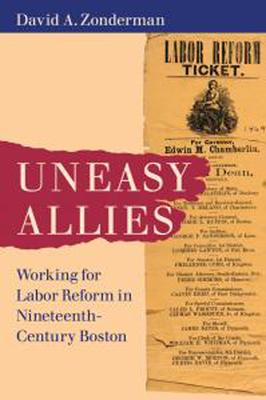 Uneasy Allies: Working for Labor Reform in Nineteenth-Century Boston - Zonderman, David A.