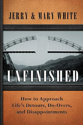 Unfinished: How to Approach Lifes Detours, Do-Overs, and Disappointments - White, Jerry