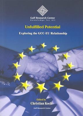 Unfulfilled Potential: Exploring the GCC-EU Relationship - Koch, Christian (Editor)