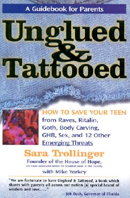 Unglued & Tattooed: How to Save Your Teen from Raves, Ritalin, Goth, Body Carving, Ghb, Sex, and 12 Other Emerging Threats - Trollinger, Sara, and Yorkey, Mike