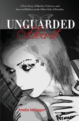 Unguarded Heart: A True Story of Murder, Violence, and Survival Hidden on the Other Side of Paradise - McTaggart, Amelia