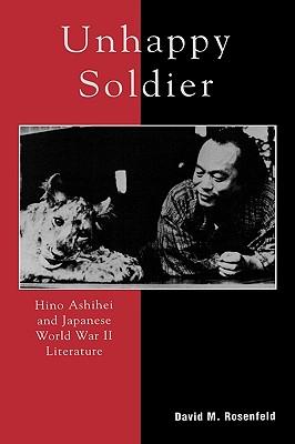 Unhappy Soldier: Hino Ashihei and Japanese World War II Literature - Rosenfeld, David M
