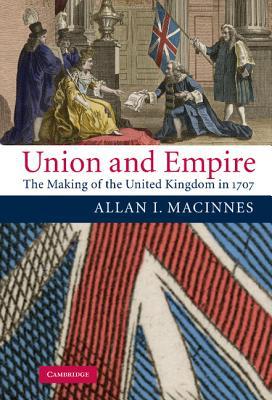 Union and Empire: The Making of the United Kingdom in 1707 - MacInnes, Allan I