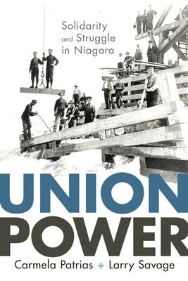 Union Power: Solidarity and Struggle in Niagara - Patrias, Carmela, and Savage, Larry