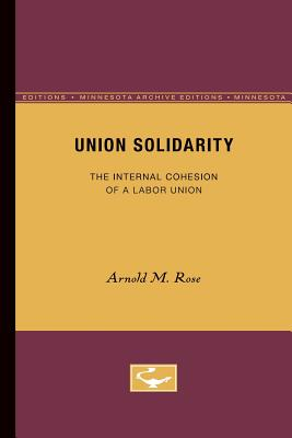 Union Solidarity: The Internal Cohesion of a Labor Union - Rose, Arnold M