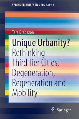 Unique Urbanity?: Rethinking Third Tier Cities, Degeneration, Regeneration and Mobility - Brabazon, Tara
