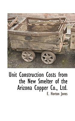 Unit Construction Costs from the New Smelter of the Arizona Copper Co., Ltd. - Jones, E Horton