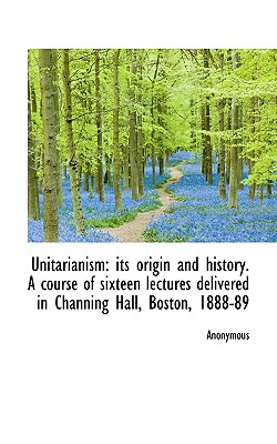 Unitarianism: Its Origin and History. a Course of Sixteen Lectures Delivered in Channing Hall, Bosto - Anonymous