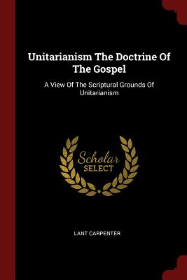 Unitarianism the Doctrine of the Gospel: A View of the Scriptural Grounds of Unitarianism - Carpenter, Lant