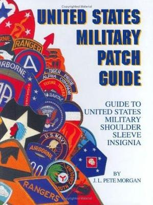 United States Military Patch Guide: Guide to United States Military Shoulder Sleeve Insignia - Morgan, J. L. Pete