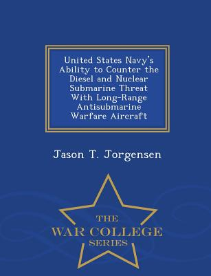 United States Navy's Ability to Counter the Diesel and Nuclear Submarine Threat with Long-Range Antisubmarine Warfare Aircraft - War College Series - Jorgensen, Jason T