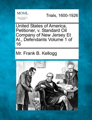 United States of America, Petitioner, V. Standard Oil Company of New Jersey et al., Defendants Volume 1 of 16 - Kellogg, MR Frank B