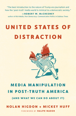 United States of Distraction: Media Manipulation in Post-Truth America (and What We Can Do about It) - Huff, Mickey, and Higdon, Nolan, and Nader, Ralph (Foreword by)