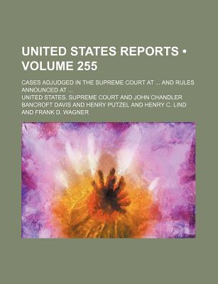 United States Reports (Volume 255); Cases Adjudged in the Supreme Court at and Rules Announced at - Court, United States Supreme
