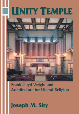 Unity Temple: Frank Lloyd Wright and Architecture for Liberal Religion - Siry, Joseph M