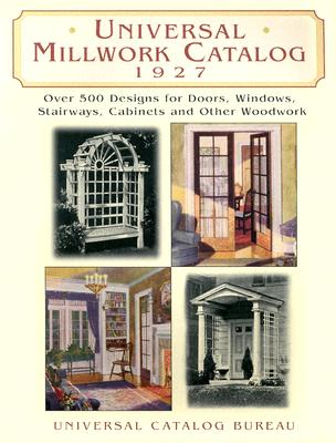 Universal Millwork Catalog, 1927: Over 500 Designs for Doors, Windows, Stairways, Cabinets and Other Woodwork - Universal Catalog Bureau