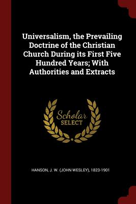 Universalism, the Prevailing Doctrine of the Christian Church During Its First Five Hundred Years; With Authorities and Extracts - Hanson, J W 1823-1901