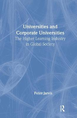 Universities and Corporate Universities: The Higher Learning Industry in Global Society - Jarvis, Peter