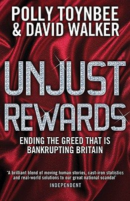 Unjust Rewards: Ending the Greed That Is Bankrupting Britain - Toynbee, Polly, and Walker, David