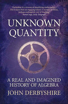 Unknown Quantity: A Real and Imaginary History of Algebra - Derbyshire, John