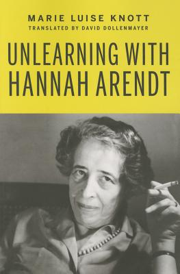 Unlearning with Hannah Arendt - Knott, Marie Luise