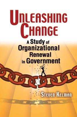 Unleashing Change: A Study of Organizational Renewal in Government - Kelman, Steven
