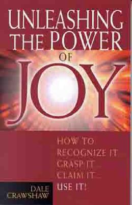Unleashing the Power of Joy: How to Recognize It, Grasp It, Claim It, Use It - Crawshaw, Dale