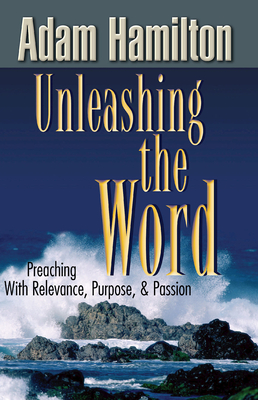 Unleashing the Word: Preaching with Relevance, Purpose, and Passion - Hamilton, Adam