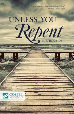 Unless You Repent - Ironside, Henry A, and MacDonald, William (Foreword by)