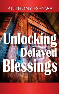 Unlocking Delayed Blessings - Esenwa, Anthony