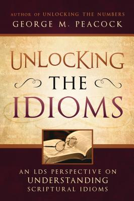 Unlocking the Idioms: An LDS Perspective on Understanding Scriptural Idioms - Peacock, George M