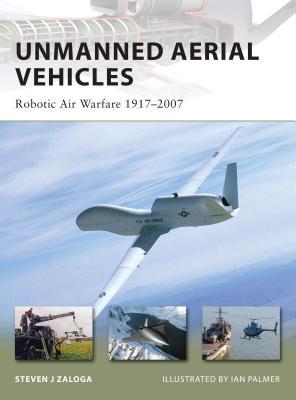 Unmanned Aerial Vehicles: Robotic Air Warfare 1917-2007 - Zaloga, Steven J, M.A.