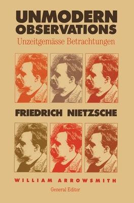Unmodern Observations (Unzeitgemässe Betrachtungen) - Nietzsche, Friedrich Wilhelm, and Arrowsmith, William (Editor)