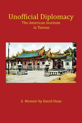 Unofficial Diplomacy: The American Institute in Taiwan: A Memoir - Dean, David